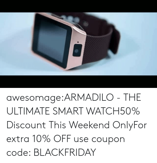 sms: awesomage:ARMADILO - THE ULTIMATE SMART WATCH50% Discount This Weekend OnlyFor extra 10% OFF use coupon code: BLACKFRIDAY