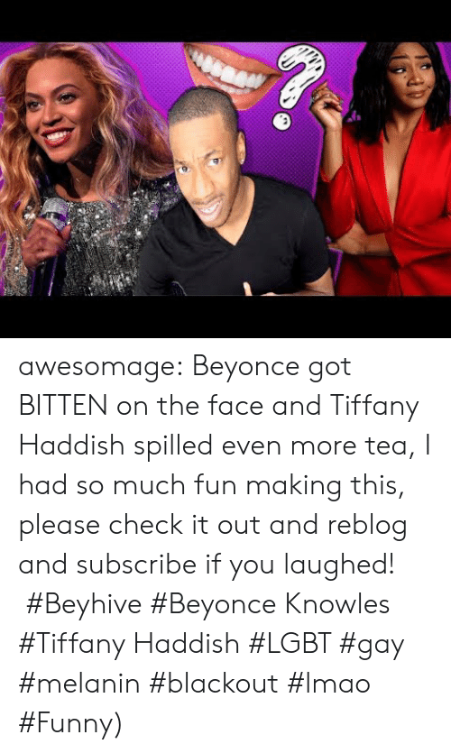 knowles: awesomage:   Beyonce got BITTEN on the face and Tiffany Haddish spilled even more tea, I had so much fun making this, please check it out and reblog and subscribe if you laughed!   #Beyhive #Beyonce Knowles #Tiffany Haddish #LGBT #gay #melanin #blackout #lmao #Funny)