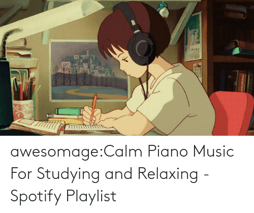 studying: awesomage:Calm Piano Music For Studying and Relaxing - Spotify Playlist