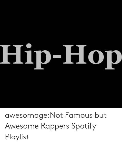 famous: awesomage:Not Famous but Awesome Rappers Spotify Playlist