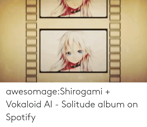open: awesomage:Shirogami + Vokaloid AI - Solitude album on Spotify