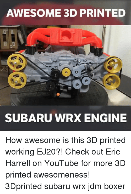 Memes, Boxer, and 🤖: AWESOME 3D PRINTED  SUBARU WRX ENGINE How awesome is this 3D printed working EJ20?! Check out Eric Harrell on YouTube for more 3D printed awesomeness! 3Dprinted subaru wrx jdm boxer
