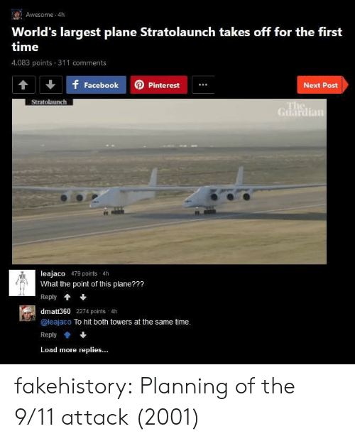 Guardian: Awesome 4h  World's largest plane Stratolaunch takes off for the first  time  4,083 points 311 comments  f FacebookPinterest  Next Post  Stratolaunch  Guardian  leajaco 479 points 4h  What the point of this plane???  Reply*  dmatt360 2274 points 4h  @leajaco To hit both towers at the same time.  Reply會+  Load more replies... fakehistory:  Planning of the 9/11 attack (2001)