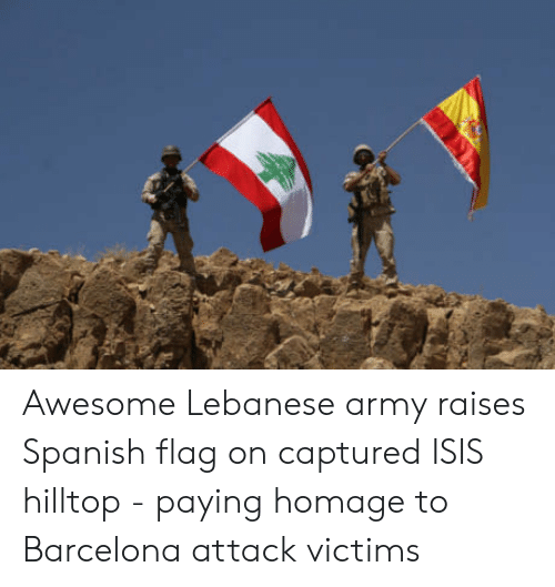 homage: Awesome Lebanese army raises Spanish flag on captured ISIS hilltop - paying homage to Barcelona attack victims