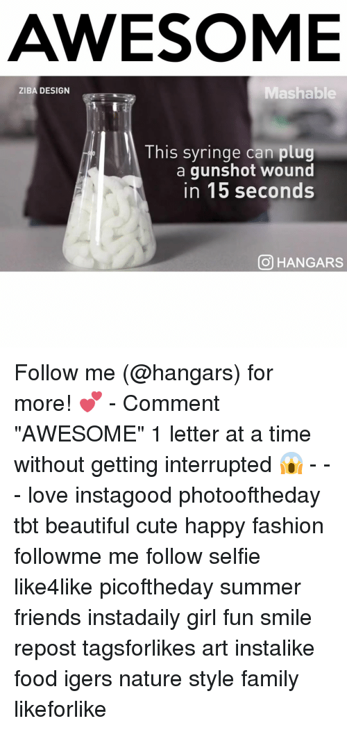 """Fashion, Memes, and Summer: AWESOME  Mashable  ZIBA DESIGN  This syringe can plug  a gunshot wound  in 15 seconds  CO HANGARS Follow me (@hangars) for more! 💕 - Comment """"AWESOME"""" 1 letter at a time without getting interrupted 😱 - - - love instagood photooftheday tbt beautiful cute happy fashion followme me follow selfie like4like picoftheday summer friends instadaily girl fun smile repost tagsforlikes art instalike food igers nature style family likeforlike"""