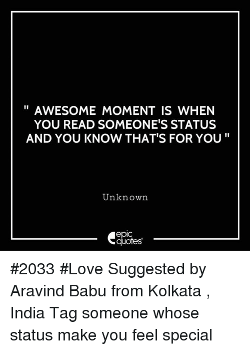 """Love, India, and Quotes: AWESOME MOMENT IS WHEN  YOU READ SOMEONE'S STATUS  AND YOU KNOW THAT'S FOR YOU""""  Unknown  epic  quotes #2033 #Love Suggested by Aravind Babu from Kolkata , India Tag someone whose status make you feel special"""