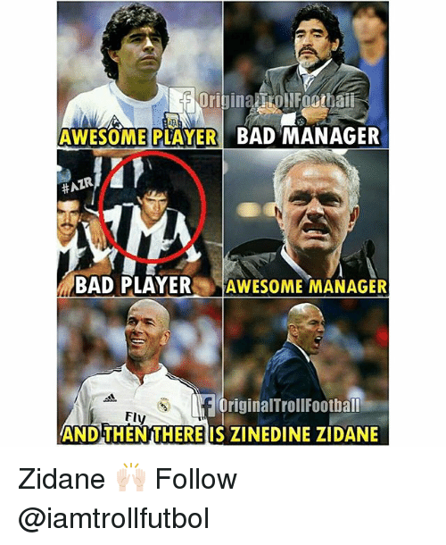 Af, Bad, and Football: AWESOME PLAYER  BAD MANAGER  BAD PLAYER  AWESOME MANAGER  Af original Troll Football  Fly  AND THEN THERE IS ZINEDINE ZIDANE Zidane 🙌🏻 Follow @iamtrollfutbol