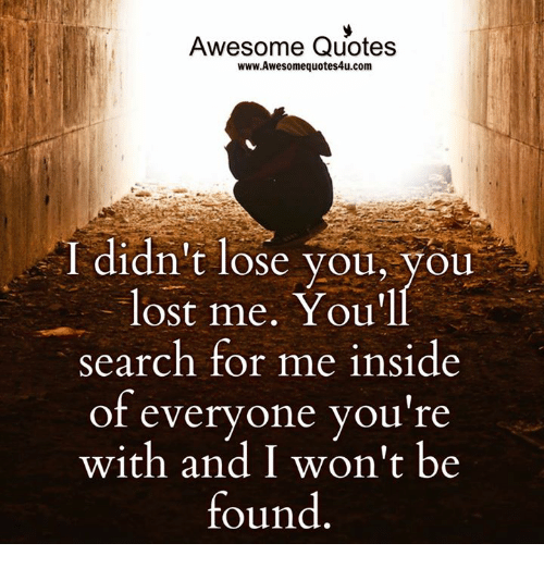 Memes, Lost, and Quotes: Awesome Quotes  www.Awesome quotes4u.com  I didn't lose you, you  lost me. You'll  Search for me inside  of everyone you're  with and won't be  found