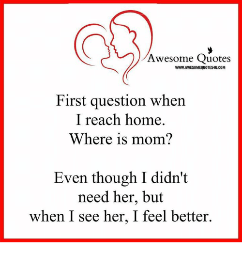Home: Awesome Quotes  WWW.AWESOMEQUOTES4U.COM  First question when  I reach home.  Where is mom?  Even though I didn't  need her, but  when I see her, I feel better.