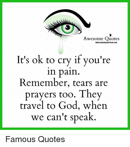 Crying, God, and Memes: Awesome Quotes  WWW.AWESOMEQUOTESAU.COM  It's ok to cry if you're  in pain  Remember, tears are  prayers too. They  travel to God, when  we can't speak Famous Quotes