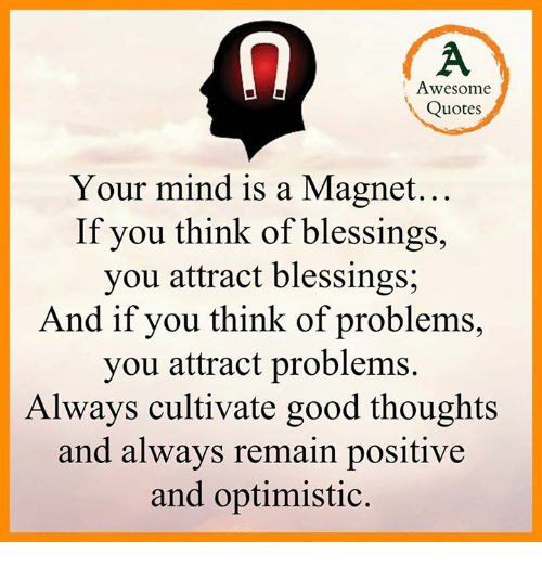 Optimisticly: Awesome  Quotes  Your mind is a Magnet...  If you think of blessings,  you attract blessings;  And if you think of problems,  you attract problems.  Always cultivate good thoughts  and always remain positive  and optimistic.