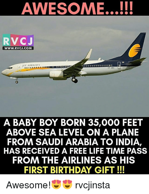 rvc: AWESOME...!!!  RVC J  WWW. RVCJ.COM  JET AIRWAYS  A BABY BOY BORN 35,000 FEET  ABOVE SEA LEVEL ON A PLANE  FROM SAUDIARABIA TO INDIA,  HAS RECEIVED A FREE LIFE TIME PASS  FROM THE AIRLINES AS HIS  FIRST BIRTHDAY GIFT Awesome!😍😍 rvcjinsta