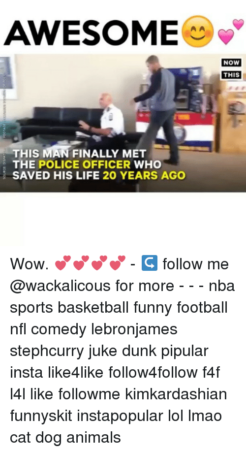 cat dog: AWESOME  THIS MAN FINALLY MET  THE POLICE OFFICER  WHO  SAVED HIS LIFE 20 YEARS AGO  NOW  THIS Wow. 💕💕💕💕 - ↪ follow me @wackalicous for more - - - nba sports basketball funny football nfl comedy lebronjames stephcurry juke dunk pipular insta like4like follow4follow f4f l4l like followme kimkardashian funnyskit instapopular lol lmao cat dog animals