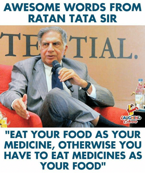 tata: AWESOME WORDS FROM  RATAN TATA SIR  TEZ TIAL  LAUGHING  EAT YOUR FOOD AS YOUR  MEDICINE, OTHERWISE YOU  HAVE TO EAT MEDICINES AS  YOUR FOOD