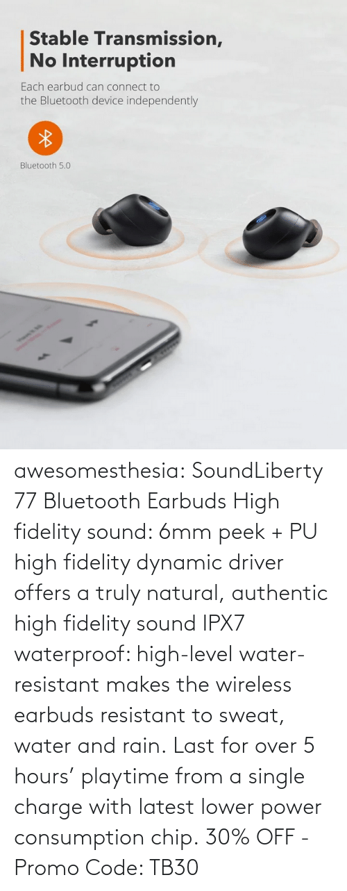 latest: awesomesthesia: SoundLiberty 77 Bluetooth Earbuds High fidelity sound: 6mm peek + PU high fidelity dynamic driver offers a truly natural, authentic high fidelity sound IPX7 waterproof: high-level water-resistant makes the wireless earbuds resistant to sweat, water and rain. Last for over 5 hours' playtime from a single charge with latest lower power consumption chip. 30% OFF - Promo Code: TB30