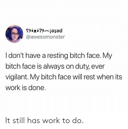 My Bitch: @awesomonster  I don't have a resting bitch face. My  bitch face is always on duty, ever  vigilant. My bitch face will rest when its  work is done. It still has work to do.