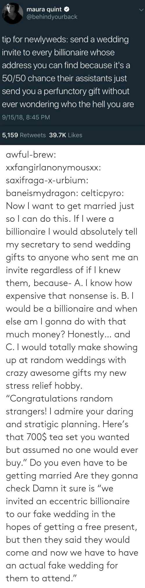 "fake: awful-brew:  xxfangirlanonymousxx:  saxifraga-x-urbium:  baneismydragon:  celticpyro: Now I want to get married just so I can do this.  If I were a billionaire I would absolutely tell my secretary to send wedding gifts to anyone who sent me an invite regardless of if I knew them, because- A. I know how expensive that nonsense is. B. I would be a billionaire and when else am I gonna do with that much money? Honestly… and C. I would totally make showing up at random weddings with crazy awesome gifts my new stress relief hobby. ""Congratulations random strangers! I admire your daring and stratigic planning. Here's that 700$ tea set you wanted but assumed no one would ever buy.""   Do you even have to be getting married Are they gonna check   Damn it sure is  ""we invited an eccentric billionaire to our fake wedding in the hopes of getting a free present, but then they said they would come and now we have to have an actual fake wedding for them to attend."""