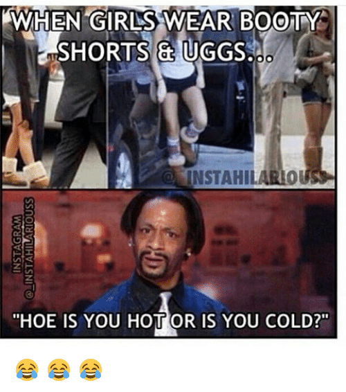 """Uggly: AWHEN GIRLSS WEAR BOOTY  SHORTS & UGGS  INSTAHIL  """"HOE IS YOU HOTT OR IS YOU COLD?"""" 😂 😂 😂"""