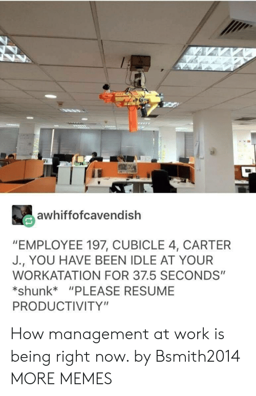 """productivity: awhiffofcavendish  """"EMPLOYEE 197, CUBICLE 4, CARTER  J., YOU HAVE BEEN IDLE AT YOUR  WORKATATION FOR 37.5 SECONDS""""  shunk*""""PLEASE RESUME  PRODUCTIVITY"""" How management at work is being right now. by Bsmith2014 MORE MEMES"""