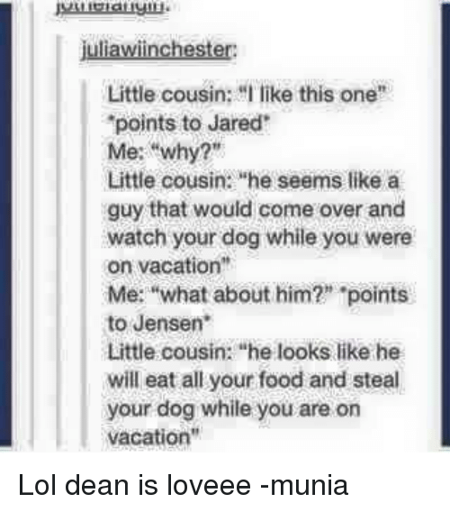 "Come Over, Memes, and Vacation: awiincheste  Little cousin: I like this one  points to Jared'  Me: why?""  Little cousin: he seems like a  guy that would come over and  watch your dog while you were  on vacation  Me: ""what about him?"" ""points  to Jensen.  Little cousin: ""he looks like he  will eat all your food and steal  your dog while you are on  vacation"" Lol dean is loveee -munia"
