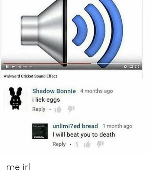 Liek: Awkward Cricket Sound Effect  Shadow Bonnie 4months ago  i liek eggs  Reply  unlimi7ed bread 1 month ago  I will beat you to death  Reply 1 me irl