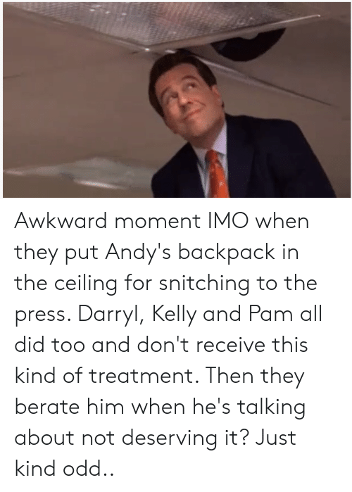 berate: Awkward moment IMO when they put Andy's backpack in the ceiling for snitching to the press. Darryl, Kelly and Pam all did too and don't receive this kind of treatment. Then they berate him when he's talking about not deserving it? Just kind odd..