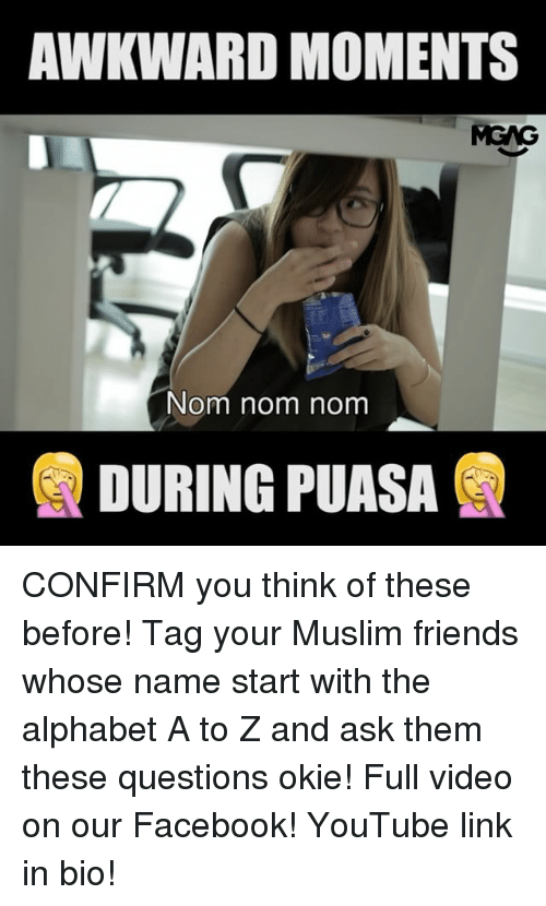 nom noms: AWKWARD MOMENTS  MGNG  Nom nom nom  DURING PUASA CONFIRM you think of these before! Tag your Muslim friends whose name start with the alphabet A to Z and ask them these questions okie! Full video on our Facebook! YouTube link in bio!