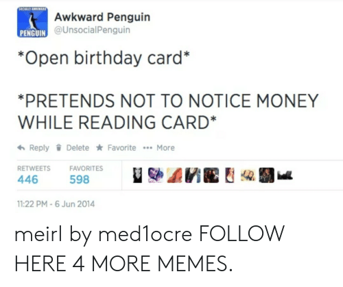 birthday card: Awkward Penguin  @UnsocialPenguin  PENGUIN C  *Open birthday card*  PRETENDS NOT TO NOTICE MONEY  WHILE READING CARD*  わReply Delete ★ Favorite  More  RETWEETSFAVORITES  446  598  11:22 PM-6 Jun 2014 meirl by med1ocre FOLLOW HERE 4 MORE MEMES.