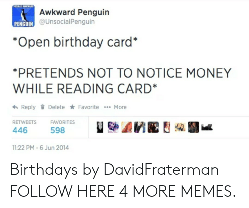 birthday card: Awkward Penguin  @UnsocialPenguin  PENGUIN C  *Open birthday card*  PRETENDS NOT TO NOTICE MONEY  WHILE READING CARD*  わReply Delete ★ Favorite  More  RETWEETSFAVORITES  446  598  11:22 PM-6 Jun 2014 Birthdays by DavidFraterman FOLLOW HERE 4 MORE MEMES.
