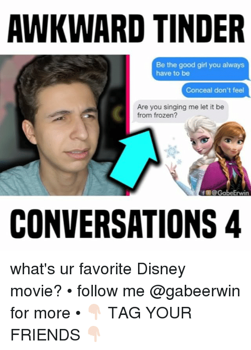 Disney, Friends, and Frozen: AWKWARD TINDER  Be the good girl you always  have to be  Conceal don't feel  Are you singing me let it be  from frozen?  f @ GabeErwin  CONVERSATIONS 4 what's ur favorite Disney movie? • follow me @gabeerwin for more • 👇🏻 TAG YOUR FRIENDS 👇🏻