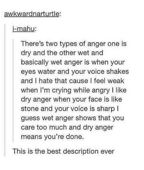 Guess: awkwardnarturtle:  mahu  There's two types of anger one is  dry and the other wet and  basically wet anger is when your  eyes water and your voice shakes  and I hate that cause I feel weak  when I'm crying while angry I like  dry anger when your face is like  stone and your voice is sharp l  guess wet anger shows that you  care too much and dry anger  means you're done.  This is the best description ever