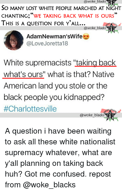 "Confused, Huh, and Love: awoke blacks  So MANY LOST WHITE PEOPLE MARCHED AT NIGHT  CHANTING;""We TAKING BACK WHAT IS OURS""  THIS is A QUESTION FOR Y'ALL...  @woke_blacks  AdamNewman'sWife  @Love Joretta18  White supremacists ""taking back  what's ours"" what is that? Native  American land you stole or the  black people you kidnapped?  A question i have been waiting to ask all these white nationalist supremacy whatever, what are y'all planning on taking back huh? Got me confused. repost from @woke_blacks"