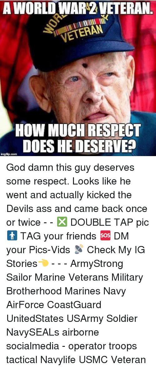 Ass, Friends, and God: AWORLDWARZVETERAN  VETERAN  HOW MUCH RESPECT  DOES HE DESERVE?  imgtip.com God damn this guy deserves some respect. Looks like he went and actually kicked the Devils ass and came back once or twice - - ❎ DOUBLE TAP pic 🚹 TAG your friends 🆘 DM your Pics-Vids 📡 Check My IG Stories👈 - - - ArmyStrong Sailor Marine Veterans Military Brotherhood Marines Navy AirForce CoastGuard UnitedStates USArmy Soldier NavySEALs airborne socialmedia - operator troops tactical Navylife USMC Veteran