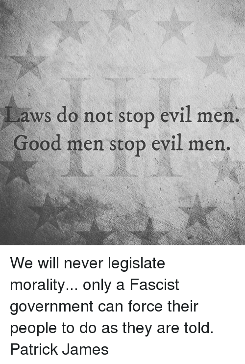 Memes, Good, and Evil: aws do not stop evil men.  Good men stop evil men. We will never legislate morality... only a Fascist government can force their people to do as they are told.   Patrick James