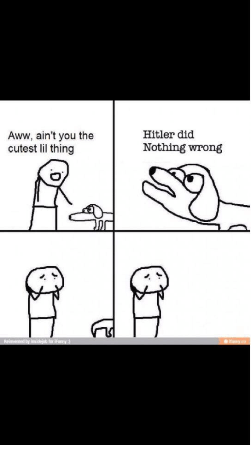 Hitlerism: Aww, ain't you the  cutest lil thing  Hitler did  Nothing wrong