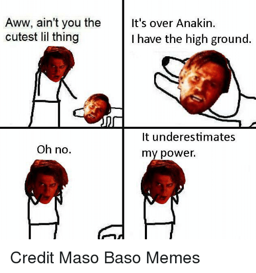Aww, Memes, and Star Wars: Aww, ain't you the  It's over Anakin  cutest lil thing  I have the high ground  It underestimates  Oh no.  my power. Credit Maso Baso Memes