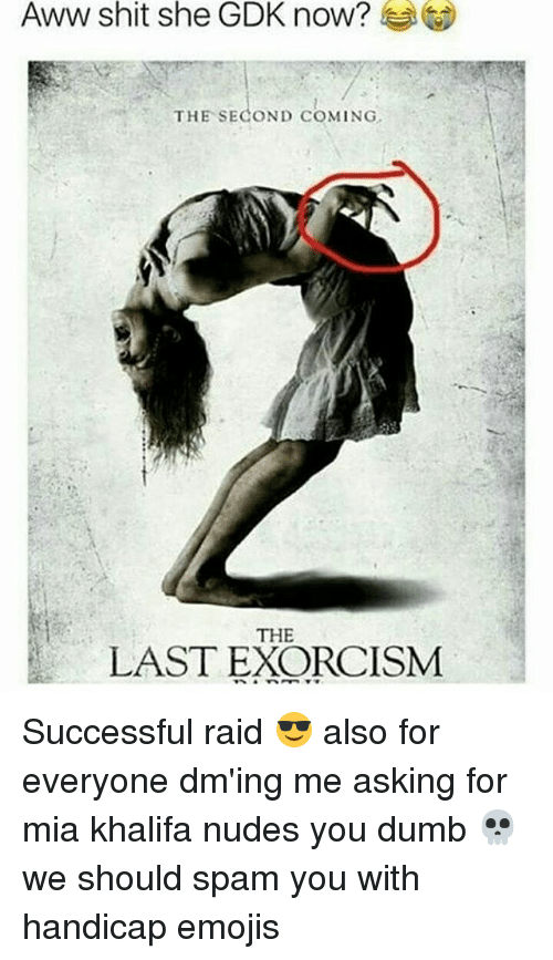 Aww, Dumb, and Memes: Aww shit she GDK now?  THE SECOND COMING  THE  LAST EXORCISM Successful raid 😎 also for everyone dm'ing me asking for mia khalifa nudes you dumb 💀 we should spam you with handicap emojis