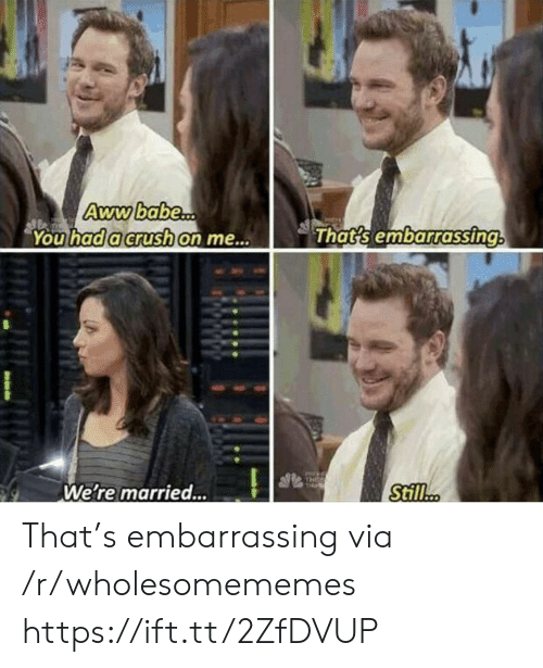 A Crush: Awwbabe...  You had a crush on me...  That's embarrassing  THEE  THi  Still..  We're married... That's embarrassing via /r/wholesomememes https://ift.tt/2ZfDVUP