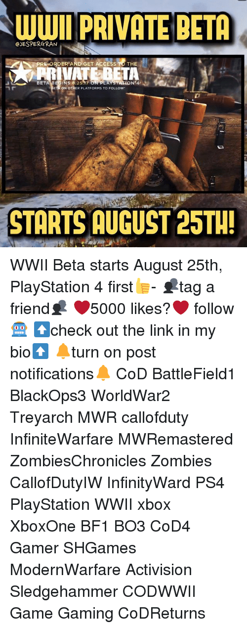 Bf1: AWWIl PRIVATE BETA  CJESPERGRAN  PRE ORDER AND GET ACCESS TO THE  BETA  S 8.25.17  ON 4  ON OTHER PLATFORMS TO FOLLow.  STARTS AUGUST 25TH! WWII Beta starts August 25th, PlayStation 4 first👍- 👥tag a friend👥 ❤️5000 likes?❤️ follow🤖 ⬆️check out the link in my bio⬆️ 🔔turn on post notifications🔔 CoD BattleField1 BlackOps3 WorldWar2 Treyarch MWR callofduty InfiniteWarfare MWRemastered ZombiesChronicles Zombies CallofDutyIW InfinityWard PS4 PlayStation WWII xbox XboxOne BF1 BO3 CoD4 Gamer SHGames ModernWarfare Activision Sledgehammer CODWWII Game Gaming CoDReturns