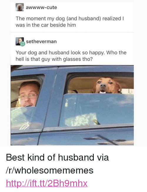 """Cute, Best, and Glasses: awwww-cute  The moment my dog (and husband) realized I  was in the car beside him  setheverman  Your dog and husband look so happy. Who the  hell is that guy with glasses tho? <p>Best kind of husband via /r/wholesomememes <a href=""""http://ift.tt/2Bh9mhx"""">http://ift.tt/2Bh9mhx</a></p>"""