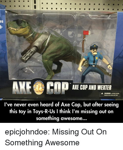 Toys R Us: AXE COP AND WEXTER  I've never even heard of Axe Cop, but after seeing  this toy in Toys-R-Us I think I'm missing out on  something awesome... epicjohndoe:  Missing Out On Something Awesome