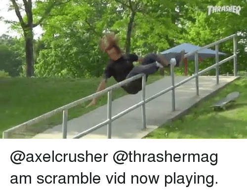 Memes, 🤖, and Now: @axelcrusher @thrashermag am scramble vid now playing.