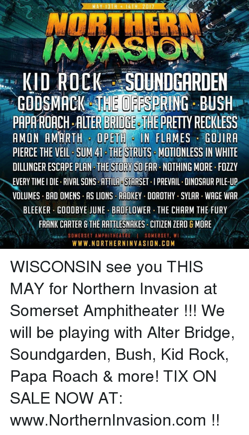 attila: AY 13 TH 14  NORTHERN  INVASIONS  KID ROCK SOUNDGARDEN  GODSMACK THEOFFSPRING BUSH  PAPATROACH, ALTER BRIDGE THE  PRETTYRECKLESS  AMON AMARTH OPETH IN FLAMES GOJIRA  PIERCE THE VEIL SUM 41 THE  STRUTS MOTIONLESS IN WHITE  DILLINGER ESCAPE PLAN THE STORY SO FAR. NOTHING MORE. FOZZY  EVERY TIMEIDIE RIVAL SONS ATTILA STARSET.IPREVAIL. DINOSAUR PILE-UP  VOLUMES BAD OMENS. AS LIONS RADKEY. DOROTHY.SYLAR WAGE WAR  BLEEKER GOODBYE JUNE BADFLOWER THE CHARM THE FURY  FRANK CARTER G THE RATTLESNAKES CITIZEN ZERO & MORE  SOMERSET AMPHITHEATRE I SOMERSET, WI  WWW.NORTHERNINVASION.COM WISCONSIN see you THIS MAY for Northern Invasion at Somerset Amphitheater !!! We will be playing with Alter Bridge, Soundgarden, Bush, Kid Rock, Papa Roach & more! TIX ON SALE NOW AT: www.NorthernInvasion.com !!