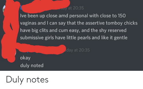 duly noted: ay at 20:35  Ive been up close amd personal with close to 150  vaginas and I can say that the assertive tomboy chicks  have big clits and cum easy, and the shy reserved  submissive girls have little pearls and like it gentle  day at 20:35  okay  duly noted Duly notes