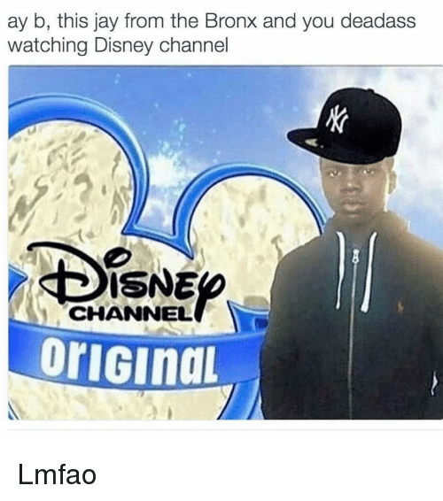 Disney funny and jay ay b this jay from the bronx and you deadass