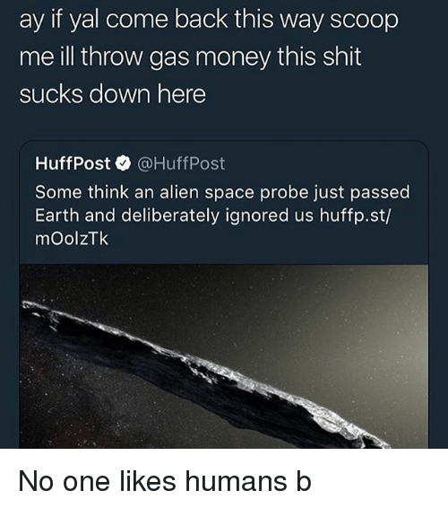 Funny, Money, and Shit: ay if yal come back this way scoop  me ill throw gas money this shit  sucks down here  HuffPost @HuffPost  Some think an alien space probe just passed  Earth and deliberately ignored us huffp.st/  mOolzTk No one likes humans b