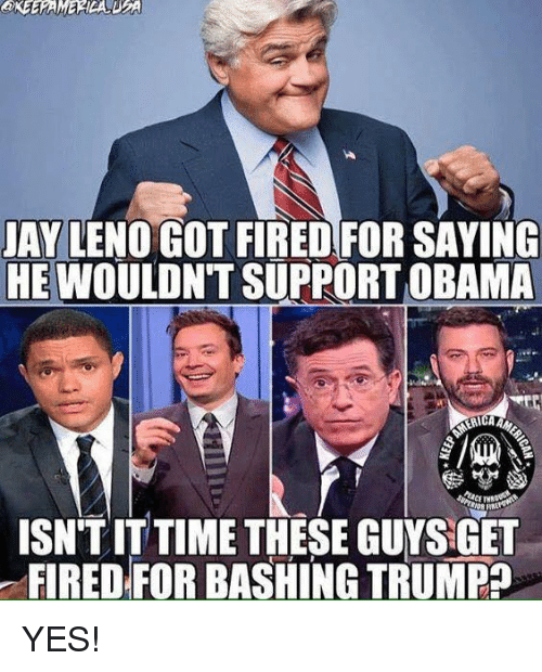 Memes, Obama, and Time: AY LENO GOT FIRED FOR SAYING  HE WOULDNT SUPPORT OBAMA  ISN'TIT TIME THESE GUYS GET  FIRED FOR BASHING TRUMPa YES!
