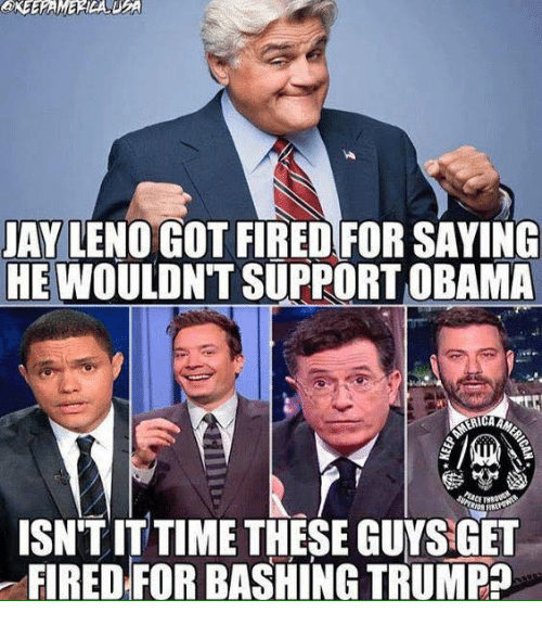Memes, Obama, and Time: AY LENO GOT FIRED FOR SAYING  HE WOULDNT SUPPORT OBAMA  ISN'TIT TIME THESE GUYS GET  FIRED FOR BASHING TRUMPa