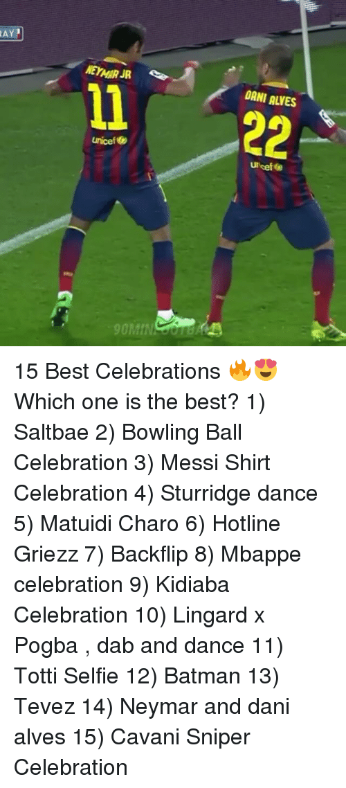 Saltbae: AY  NEYMAR JR  DANI ALVES  1 22  unicef  Uicef  90Mm  OMIN OOnB K 15 Best Celebrations 🔥😍 Which one is the best? 1) Saltbae 2) Bowling Ball Celebration 3) Messi Shirt Celebration 4) Sturridge dance 5) Matuidi Charo 6) Hotline Griezz 7) Backflip 8) Mbappe celebration 9) Kidiaba Celebration 10) Lingard x Pogba , dab and dance 11) Totti Selfie 12) Batman 13) Tevez 14) Neymar and dani alves 15) Cavani Sniper Celebration