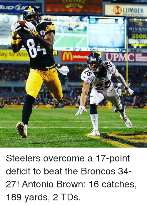 Sports, Beats, and Broncos: ay to Win  LUMBER  250K Steelers overcome a 17-point deficit to beat the Broncos 34-27! Antonio Brown: 16 catches, 189 yards, 2 TDs.